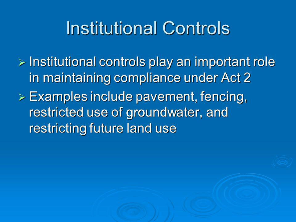 Institutional Controls Institutional controls play an important role in maintaining compliance under Act 2 Institutional controls play an important role in maintaining compliance under Act 2 Examples include pavement, fencing, restricted use of groundwater, and restricting future land use Examples include pavement, fencing, restricted use of groundwater, and restricting future land use