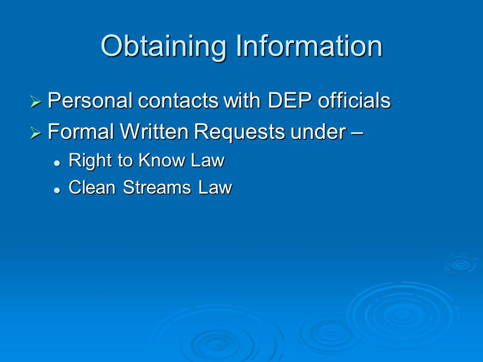 Obtaining Information Personal contacts with DEP officials Personal contacts with DEP officials Formal Written Requests under – Formal Written Requests under – Right to Know Law Right to Know Law Clean Streams Law Clean Streams Law