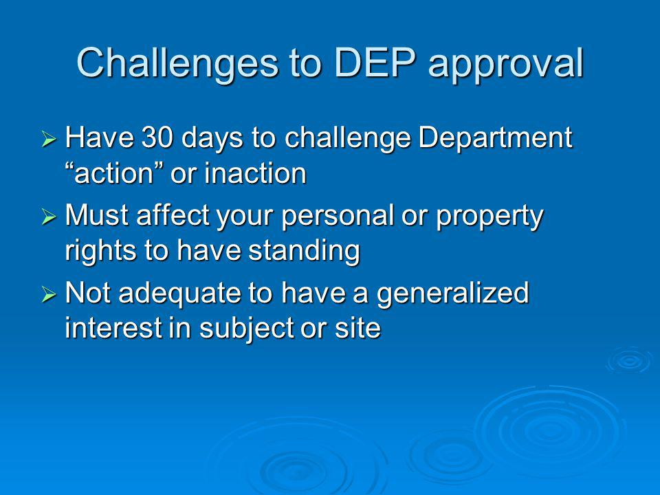Challenges to DEP approval Have 30 days to challenge Department action or inaction Have 30 days to challenge Department action or inaction Must affect your personal or property rights to have standing Must affect your personal or property rights to have standing Not adequate to have a generalized interest in subject or site Not adequate to have a generalized interest in subject or site