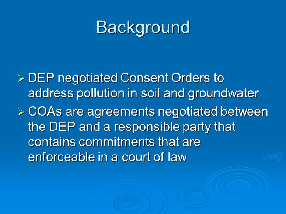 Background DEP negotiated Consent Orders to address pollution in soil and groundwater DEP negotiated Consent Orders to address pollution in soil and g