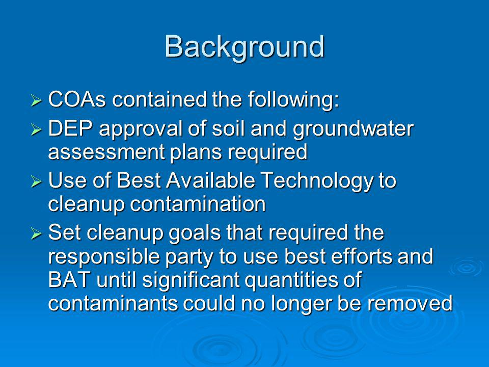 Background COAs contained the following: COAs contained the following: DEP approval of soil and groundwater assessment plans required DEP approval of soil and groundwater assessment plans required Use of Best Available Technology to cleanup contamination Use of Best Available Technology to cleanup contamination Set cleanup goals that required the responsible party to use best efforts and BAT until significant quantities of contaminants could no longer be removed Set cleanup goals that required the responsible party to use best efforts and BAT until significant quantities of contaminants could no longer be removed