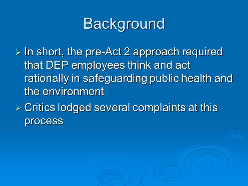 Background In short, the pre-Act 2 approach required that DEP employees think and act rationally in safeguarding public health and the environment In