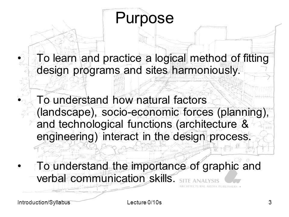 Introduction/SyllabusLecture 0/10s3 Purpose To learn and practice a logical method of fitting design programs and sites harmoniously. To understand ho