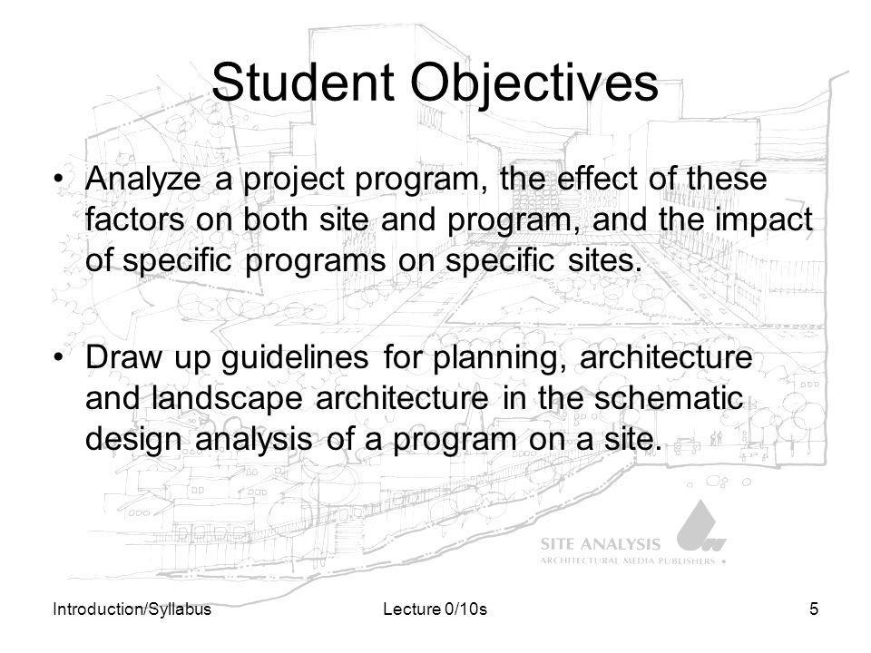 Introduction/SyllabusLecture 0/10s5 Student Objectives Analyze a project program, the effect of these factors on both site and program, and the impact