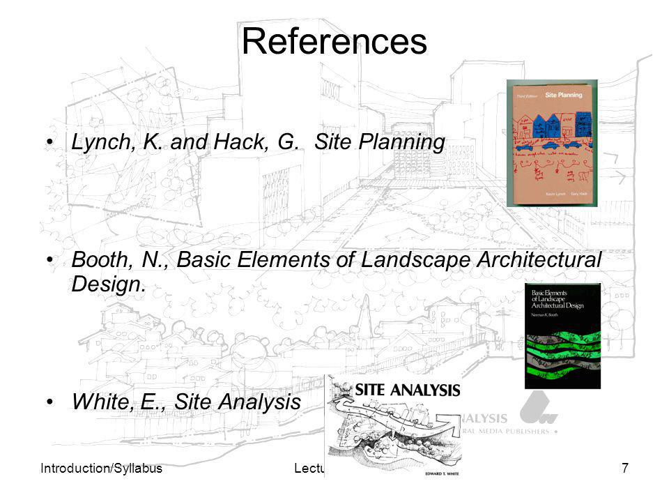 Introduction/SyllabusLecture 0/10s7 References Lynch, K. and Hack, G.Site Planning Booth, N., Basic Elements of Landscape Architectural Design. White,