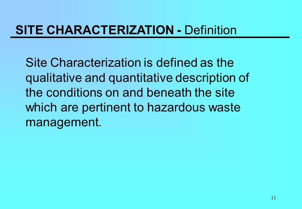 11 SITE CHARACTERIZATION - Definition Site Characterization is defined as the qualitative and quantitative description of the conditions on and beneat