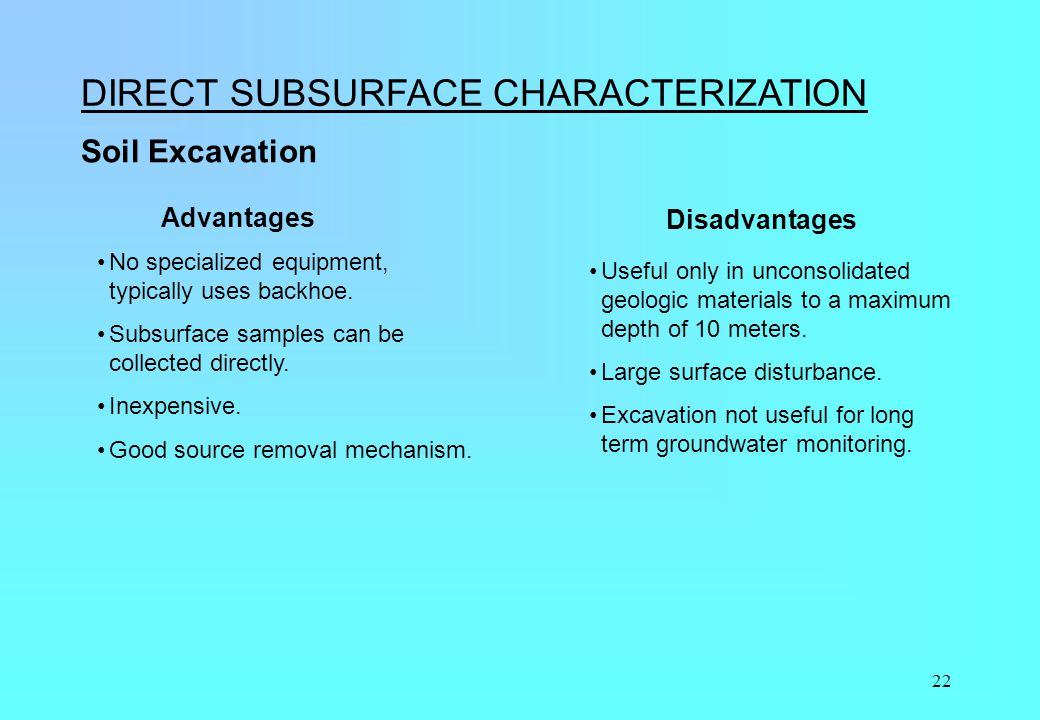 22 DIRECT SUBSURFACE CHARACTERIZATION Soil Excavation Useful only in unconsolidated geologic materials to a maximum depth of 10 meters. Large surface