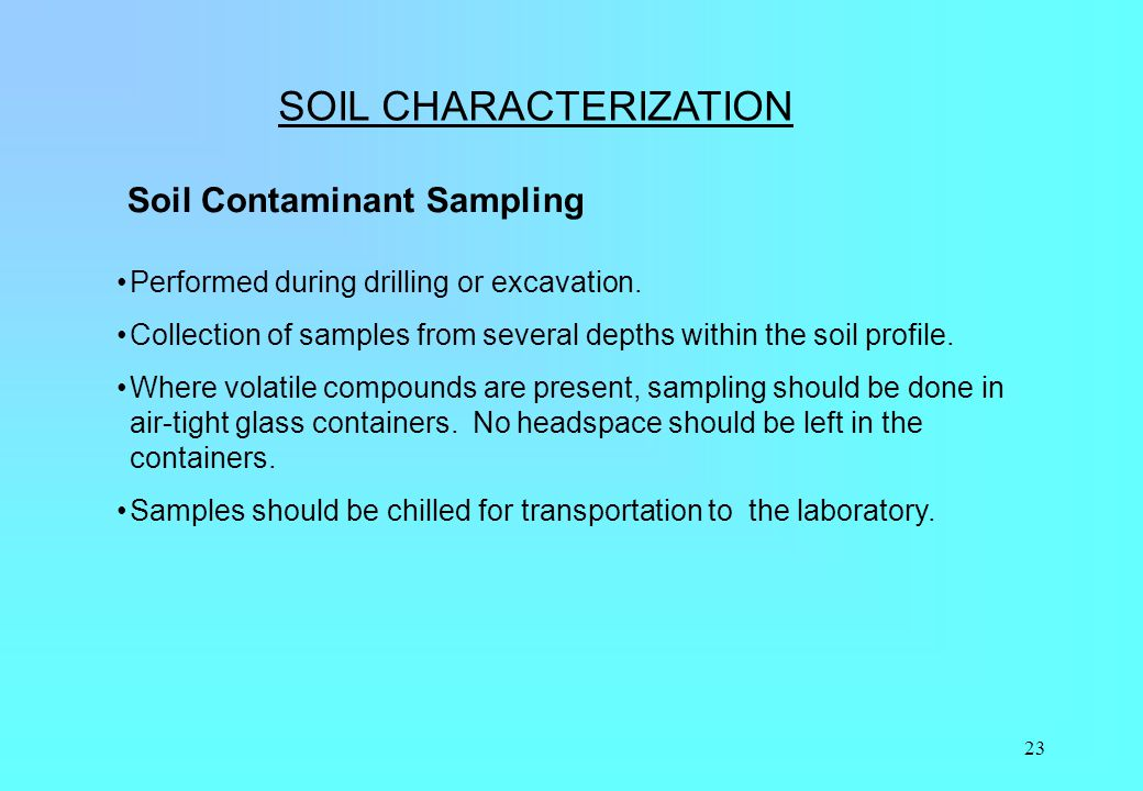 23 SOIL CHARACTERIZATION Soil Contaminant Sampling Performed during drilling or excavation. Collection of samples from several depths within the soil