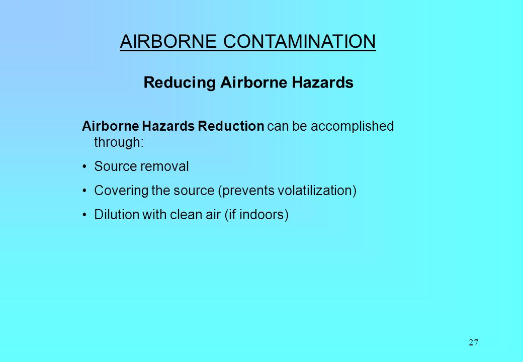 27 AIRBORNE CONTAMINATION Reducing Airborne Hazards Airborne Hazards Reduction can be accomplished through: Source removal Covering the source (preven