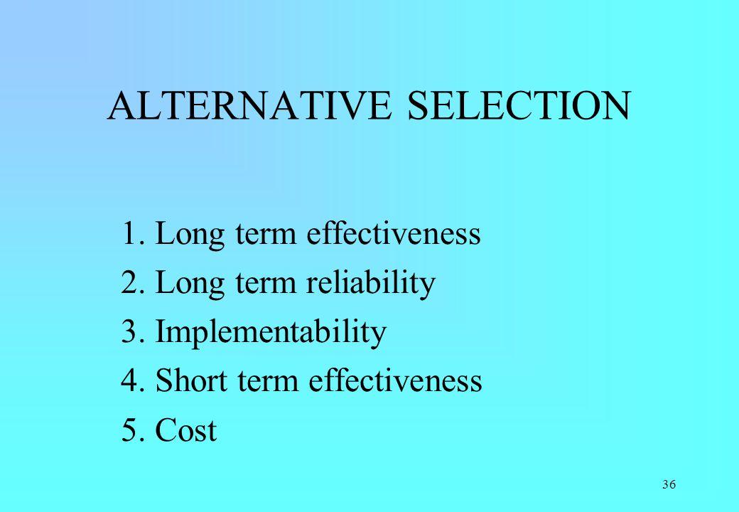 36 ALTERNATIVE SELECTION 1. Long term effectiveness 2. Long term reliability 3. Implementability 4. Short term effectiveness 5. Cost