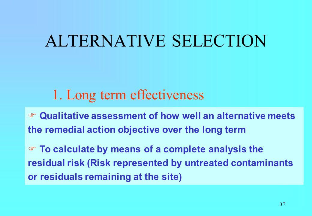 37 ALTERNATIVE SELECTION 1. Long term effectiveness 2. Long term reliability 3. Implementability 4. Short term effectiveness 5. Cost Qualitative asses