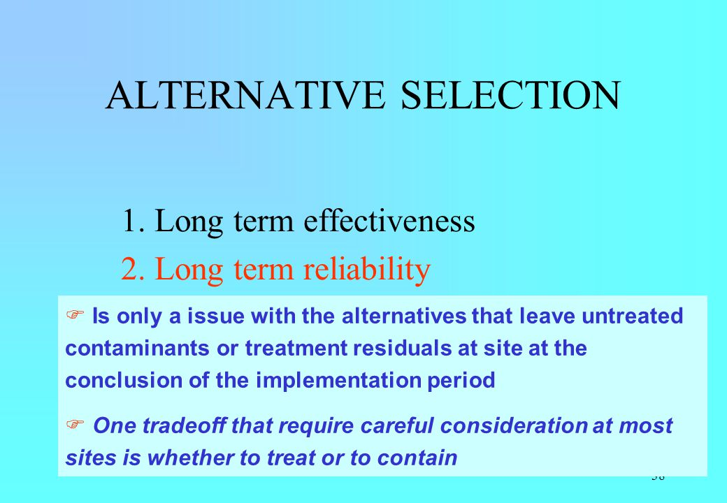 38 ALTERNATIVE SELECTION 1. Long term effectiveness 2. Long term reliability 3. Implementability 4. Short term effectiveness 5. Cost Is only a issue w