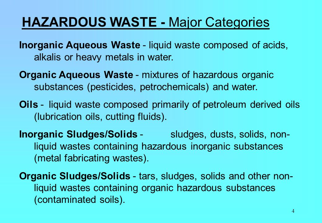 4 HAZARDOUS WASTE - Major Categories Inorganic Aqueous Waste - liquid waste composed of acids, alkalis or heavy metals in water. Organic Aqueous Waste