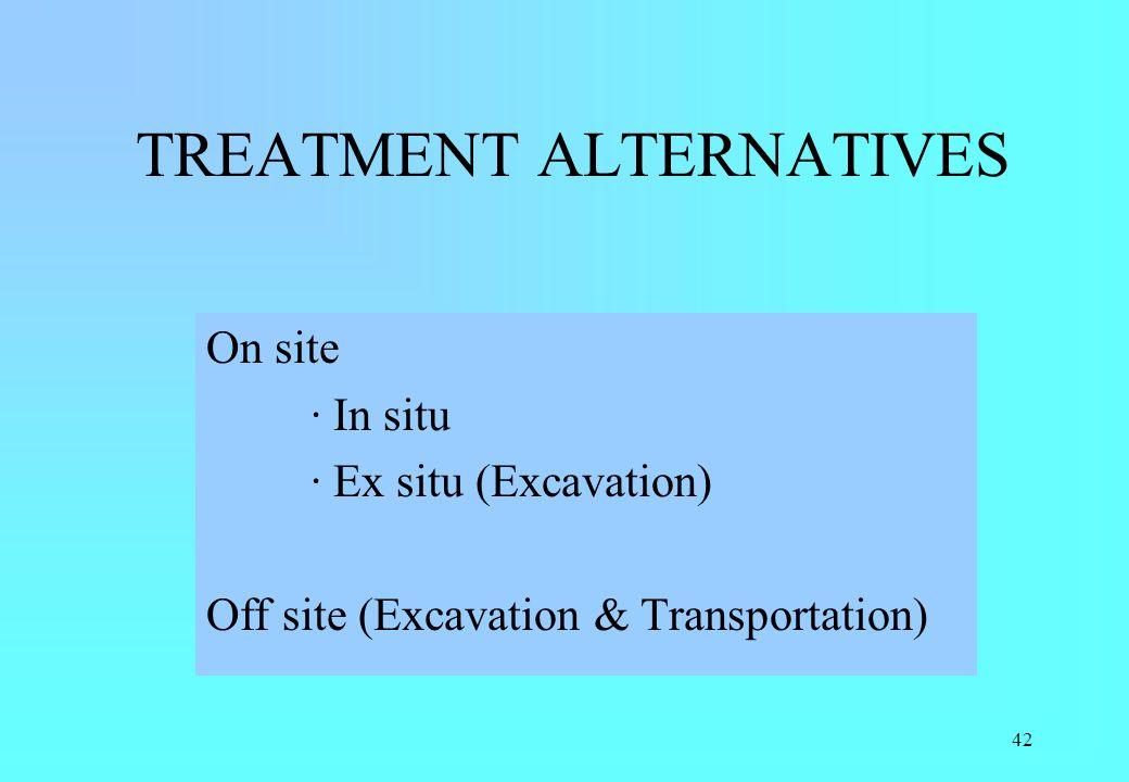 42 TREATMENT ALTERNATIVES On site · In situ · Ex situ (Excavation) Off site (Excavation & Transportation)
