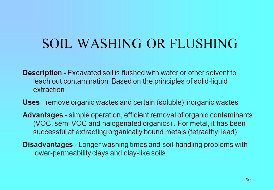50 SOIL WASHING OR FLUSHING Description - Excavated soil is flushed with water or other solvent to leach out contamination. Based on the principles of