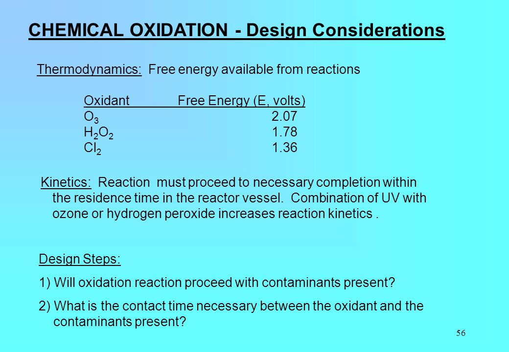56 CHEMICAL OXIDATION - Design Considerations Thermodynamics: Free energy available from reactions OxidantFree Energy (E, volts) O 3 2.07 H 2 O 2 1.78