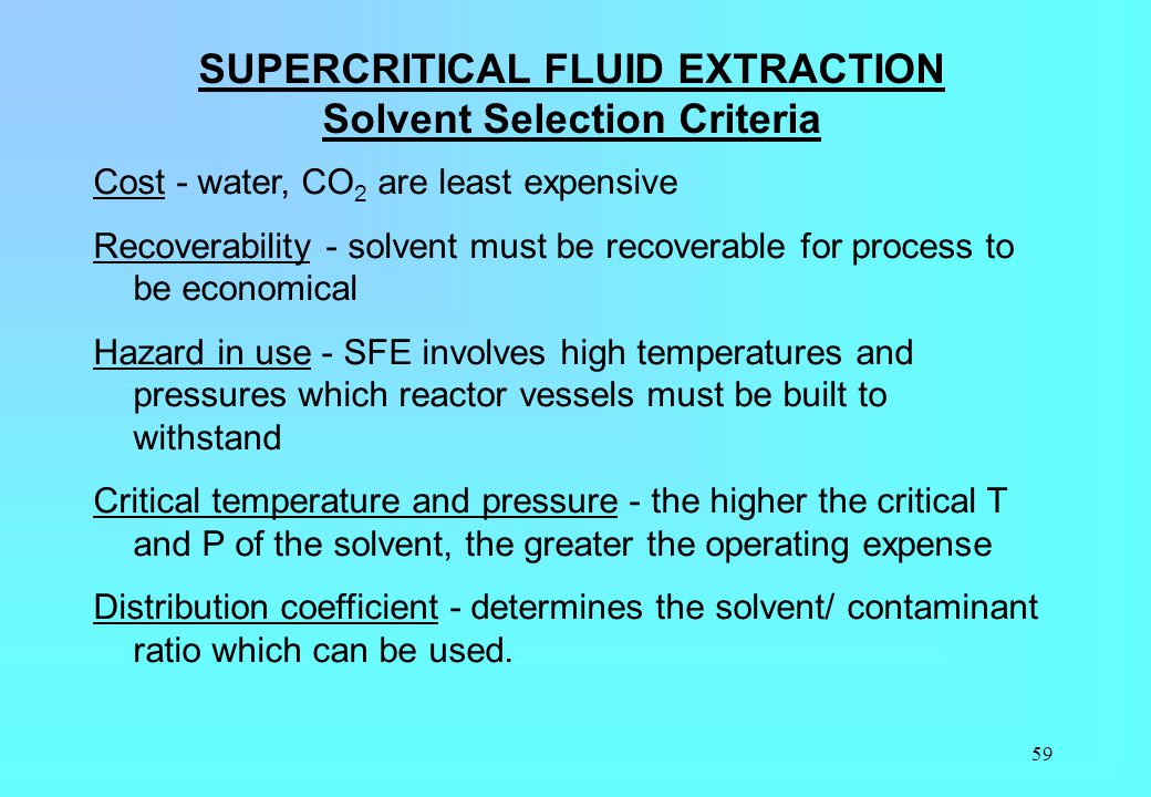 59 SUPERCRITICAL FLUID EXTRACTION Solvent Selection Criteria Cost - water, CO 2 are least expensive Recoverability - solvent must be recoverable for p