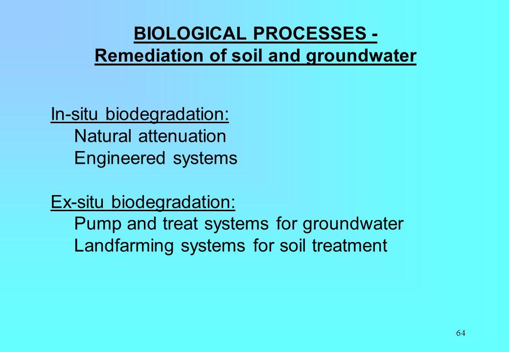 64 BIOLOGICAL PROCESSES - Remediation of soil and groundwater In-situ biodegradation: Natural attenuation Engineered systems Ex-situ biodegradation: P
