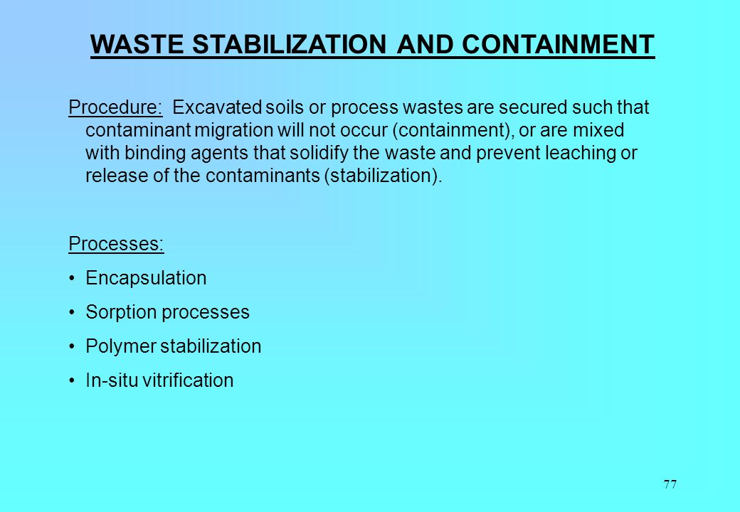 77 WASTE STABILIZATION AND CONTAINMENT Procedure: Excavated soils or process wastes are secured such that contaminant migration will not occur (contai