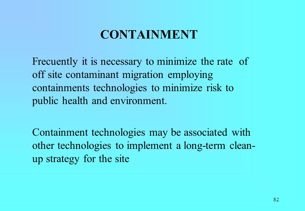 82 CONTAINMENT Frecuently it is necessary to minimize the rate of off site contaminant migration employing containments technologies to minimize risk
