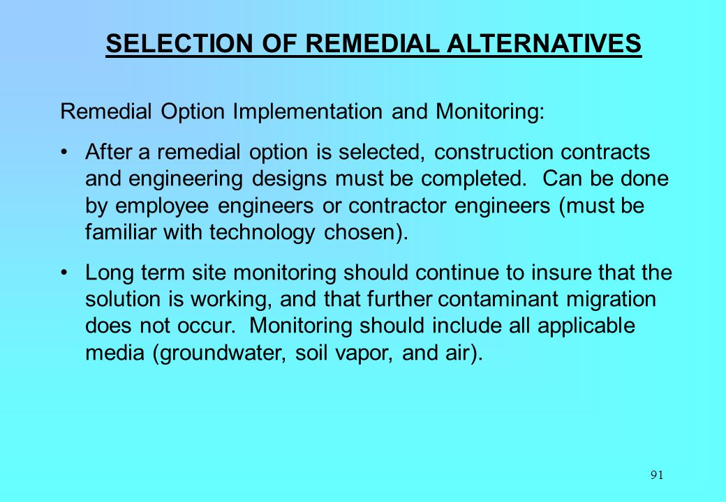 91 SELECTION OF REMEDIAL ALTERNATIVES Remedial Option Implementation and Monitoring: After a remedial option is selected, construction contracts and e