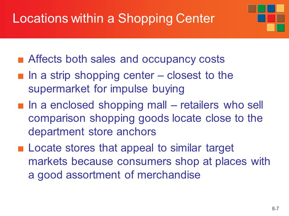 8-7 Locations within a Shopping Center Affects both sales and occupancy costs In a strip shopping center – closest to the supermarket for impulse buyi