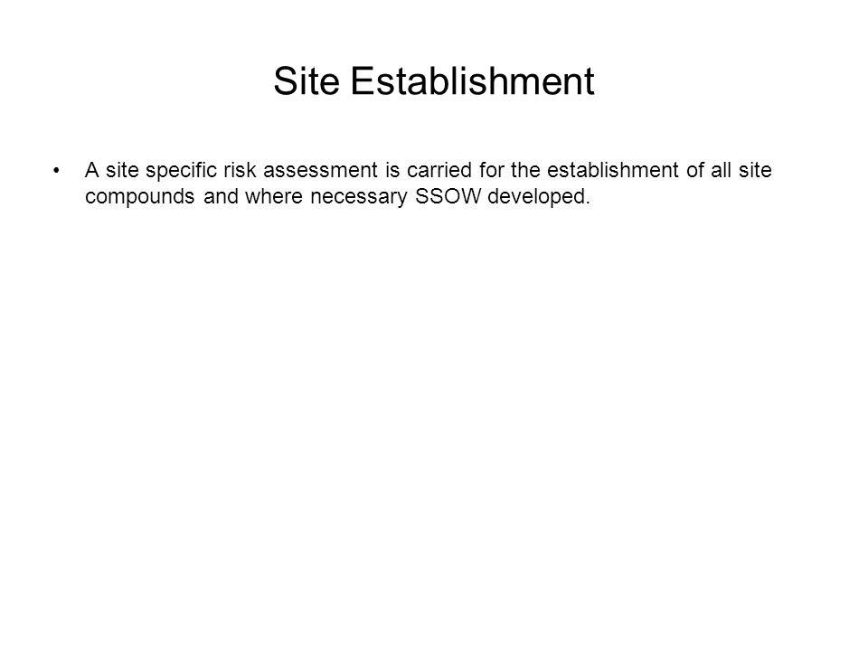 Site Establishment A site specific risk assessment is carried for the establishment of all site compounds and where necessary SSOW developed.