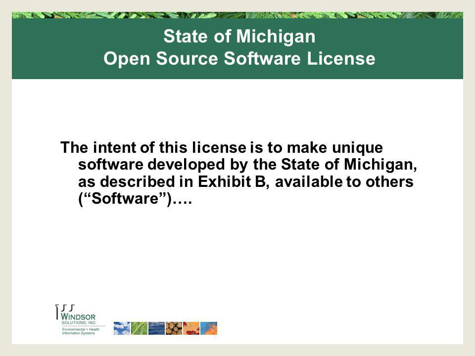 State of Michigan Open Source Software License The intent of this license is to make unique software developed by the State of Michigan, as described in Exhibit B, available to others (Software)….