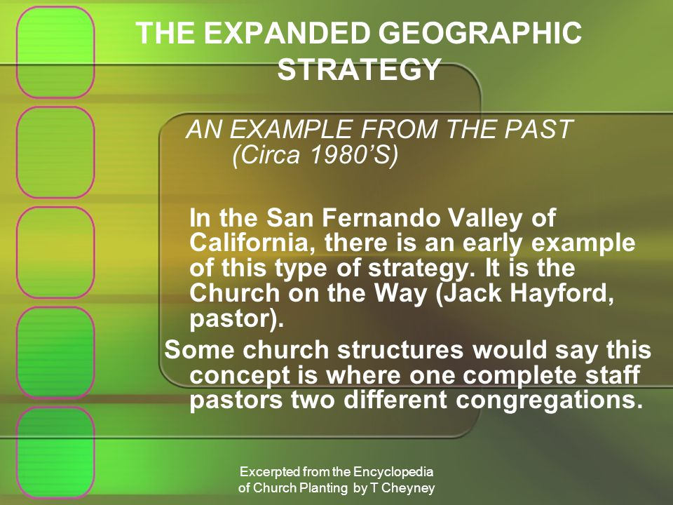 Excerpted from the Encyclopedia of Church Planting by T Cheyney THE EXPANDED GEOGRAPHIC STRATEGY AN EXAMPLE FROM THE PAST (Circa 1980S) In the San Fernando Valley of California, there is an early example of this type of strategy.