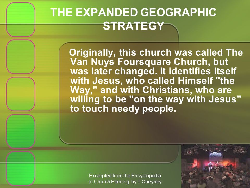 Excerpted from the Encyclopedia of Church Planting by T Cheyney THE EXPANDED GEOGRAPHIC STRATEGY Originally, this church was called The Van Nuys Foursquare Church, but was later changed.
