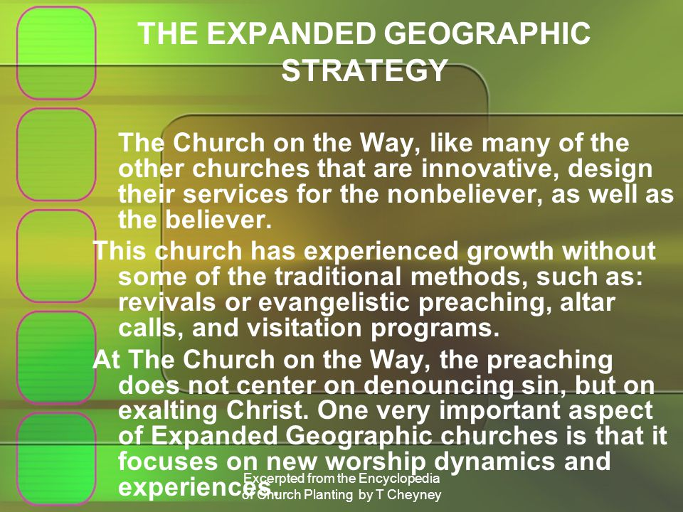 Excerpted from the Encyclopedia of Church Planting by T Cheyney THE EXPANDED GEOGRAPHIC STRATEGY The Church on the Way, like many of the other churches that are innovative, design their services for the nonbeliever, as well as the believer.