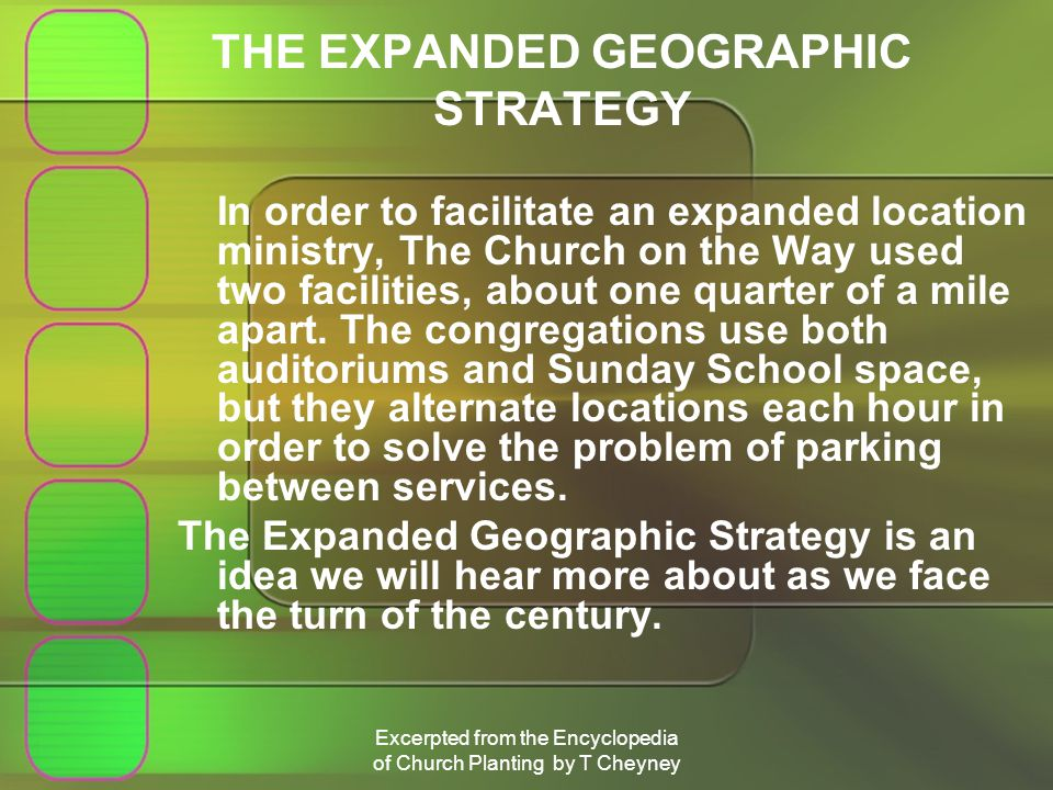 Excerpted from the Encyclopedia of Church Planting by T Cheyney THE EXPANDED GEOGRAPHIC STRATEGY In order to facilitate an expanded location ministry, The Church on the Way used two facilities, about one quarter of a mile apart.