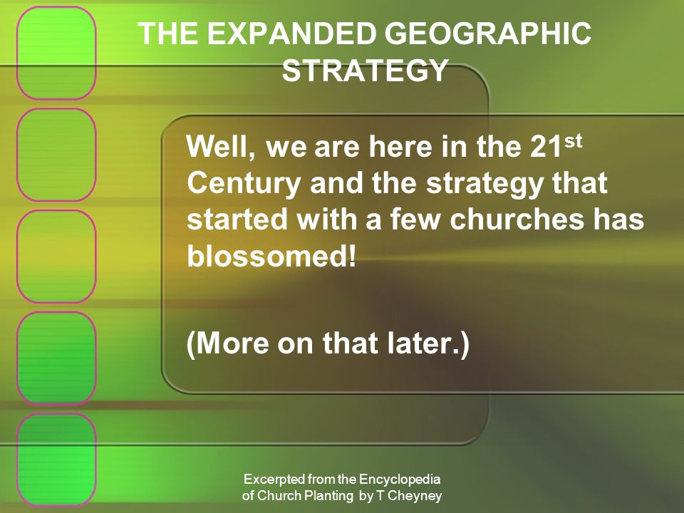 Excerpted from the Encyclopedia of Church Planting by T Cheyney THE EXPANDED GEOGRAPHIC STRATEGY Well, we are here in the 21 st Century and the strategy that started with a few churches has blossomed.