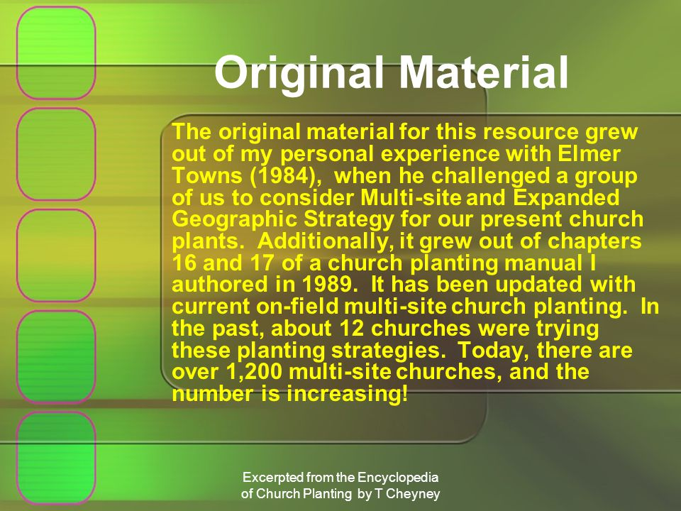Excerpted from the Encyclopedia of Church Planting by T Cheyney Original Material The original material for this resource grew out of my personal experience with Elmer Towns (1984), when he challenged a group of us to consider Multi-site and Expanded Geographic Strategy for our present church plants.