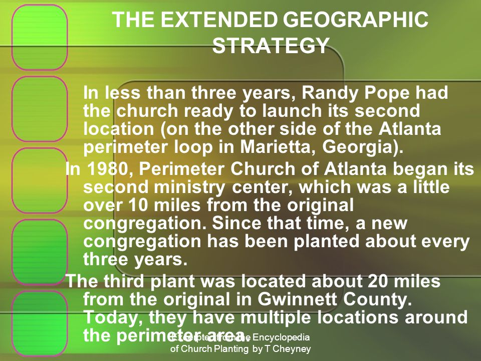 Excerpted from the Encyclopedia of Church Planting by T Cheyney THE EXTENDED GEOGRAPHIC STRATEGY In less than three years, Randy Pope had the church ready to launch its second location (on the other side of the Atlanta perimeter loop in Marietta, Georgia).