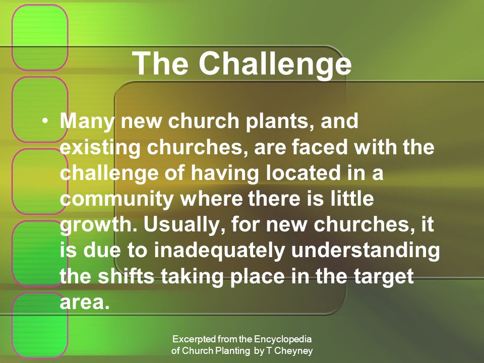 Excerpted from the Encyclopedia of Church Planting by T Cheyney The Challenge Many new church plants, and existing churches, are faced with the challenge of having located in a community where there is little growth.