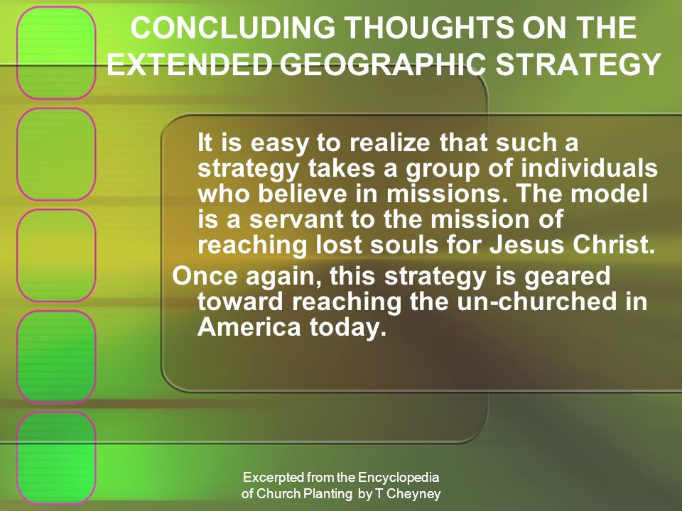 Excerpted from the Encyclopedia of Church Planting by T Cheyney CONCLUDING THOUGHTS ON THE EXTENDED GEOGRAPHIC STRATEGY It is easy to realize that such a strategy takes a group of individuals who believe in missions.