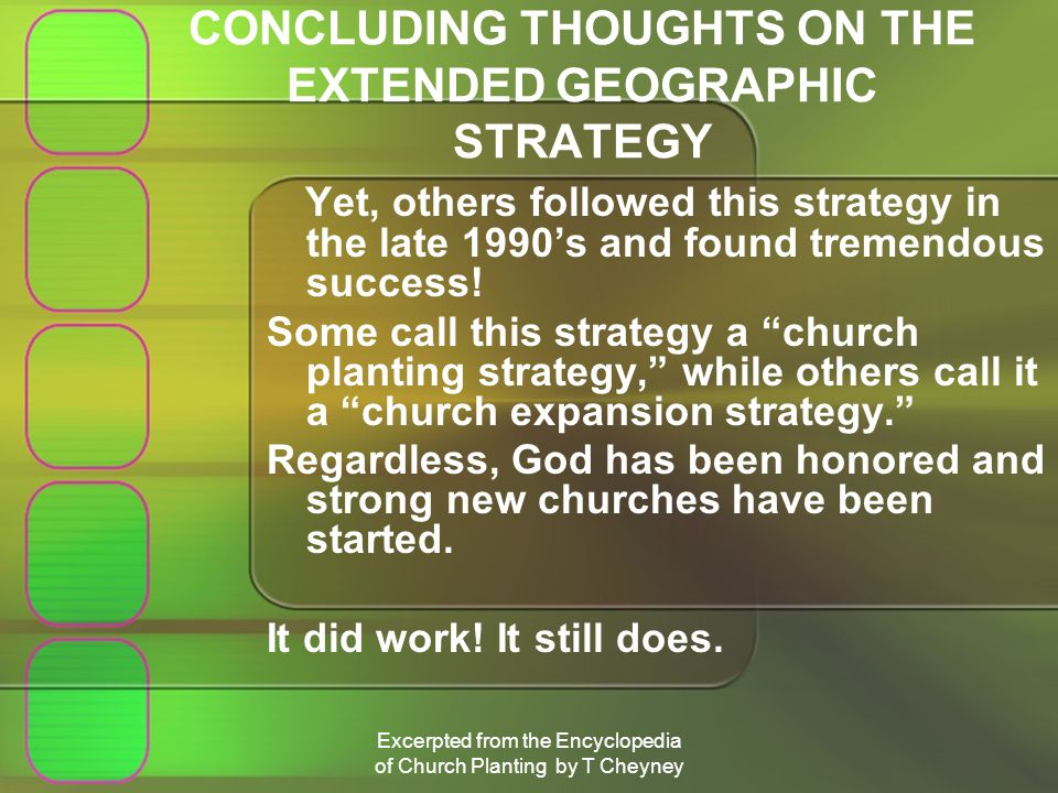 Excerpted from the Encyclopedia of Church Planting by T Cheyney CONCLUDING THOUGHTS ON THE EXTENDED GEOGRAPHIC STRATEGY Yet, others followed this strategy in the late 1990s and found tremendous success.