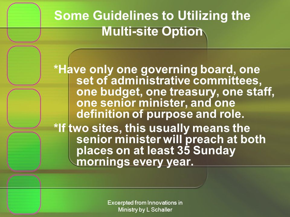 Excerpted from Innovations in Ministry by L Schaller Some Guidelines to Utilizing the Multi-site Option *Have only one governing board, one set of administrative committees, one budget, one treasury, one staff, one senior minister, and one definition of purpose and role.
