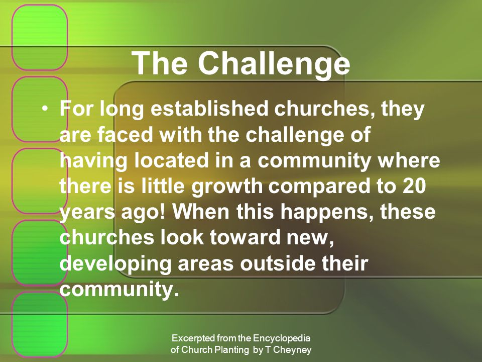 Excerpted from the Encyclopedia of Church Planting by T Cheyney The Challenge For long established churches, they are faced with the challenge of having located in a community where there is little growth compared to 20 years ago.
