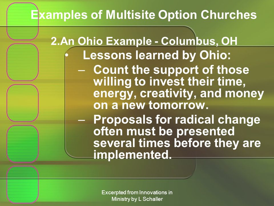 Excerpted from Innovations in Ministry by L Schaller Examples of Multisite Option Churches 2.An Ohio Example - Columbus, OH Lessons learned by Ohio: –Count the support of those willing to invest their time, energy, creativity, and money on a new tomorrow.