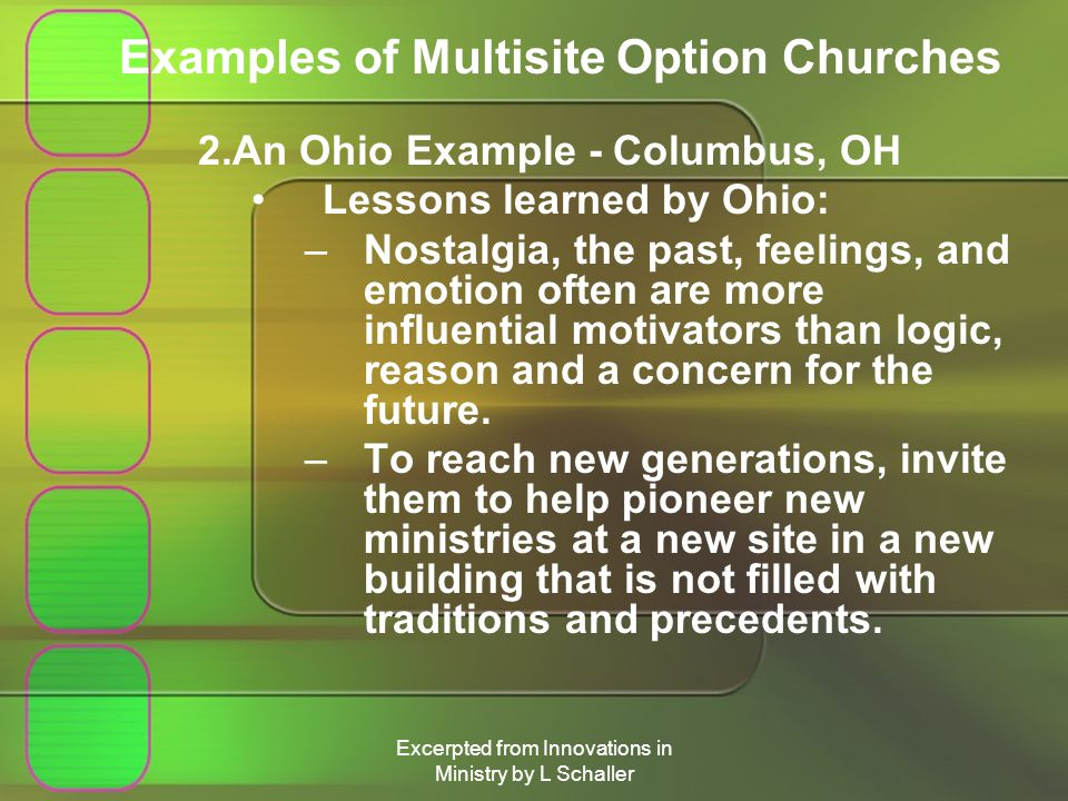 Excerpted from Innovations in Ministry by L Schaller Examples of Multisite Option Churches 2.An Ohio Example - Columbus, OH Lessons learned by Ohio: –Nostalgia, the past, feelings, and emotion often are more influential motivators than logic, reason and a concern for the future.