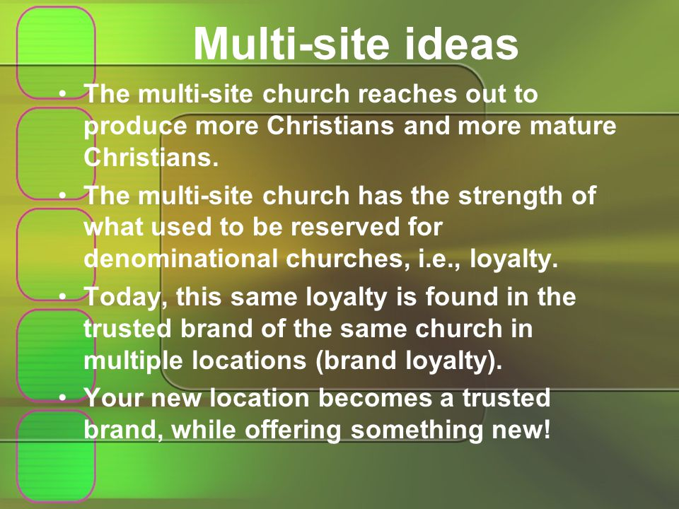 Multi-site ideas The multi-site church reaches out to produce more Christians and more mature Christians.