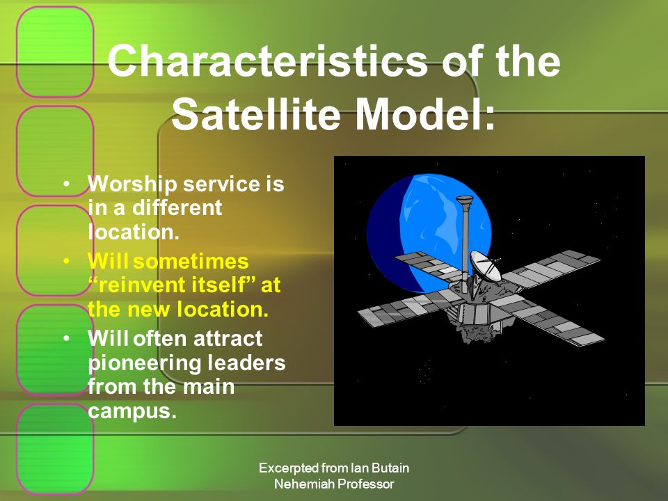 Excerpted from Ian Butain Nehemiah Professor Characteristics of the Satellite Model: Worship service is in a different location.