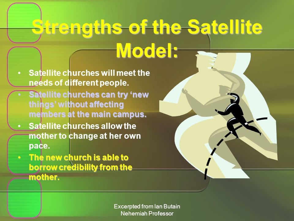 Excerpted from Ian Butain Nehemiah Professor Strengths of the Satellite Model: Satellite churches will meet the needs of different people.