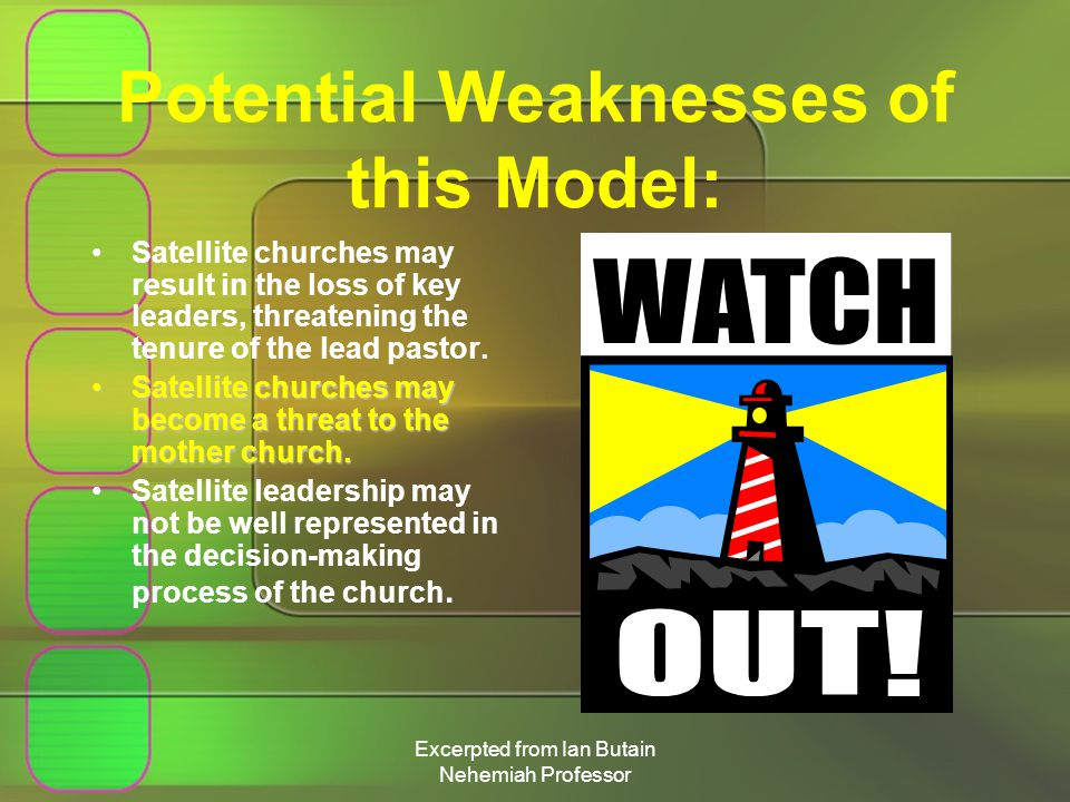 Excerpted from Ian Butain Nehemiah Professor Potential Weaknesses of this Model: Satellite churches may result in the loss of key leaders, threatening the tenure of the lead pastor.