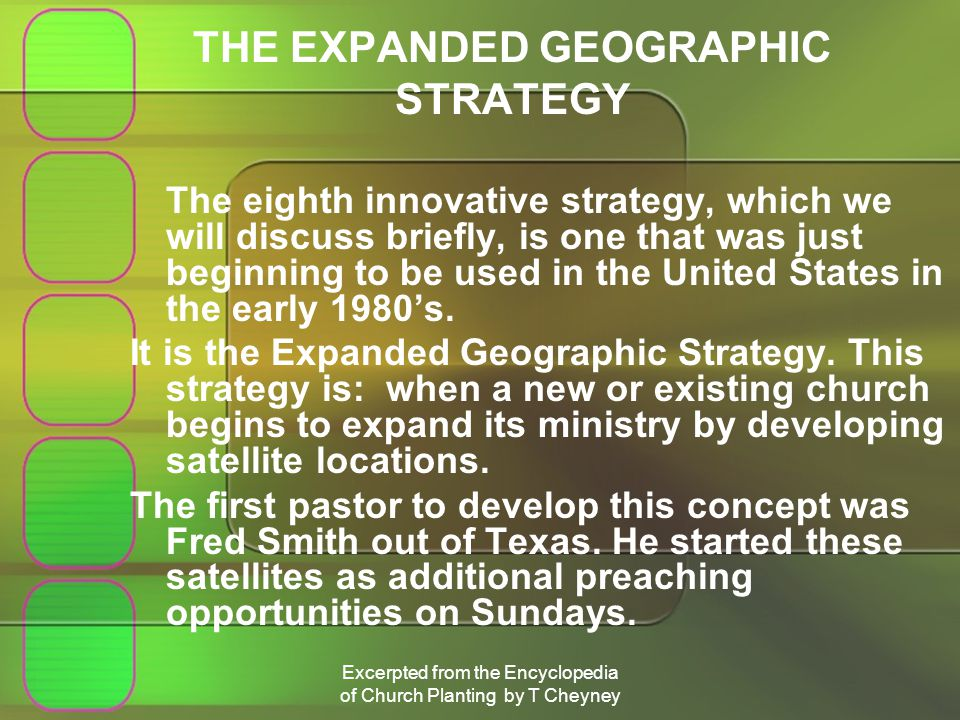 Excerpted from the Encyclopedia of Church Planting by T Cheyney THE EXPANDED GEOGRAPHIC STRATEGY The eighth innovative strategy, which we will discuss briefly, is one that was just beginning to be used in the United States in the early 1980s.