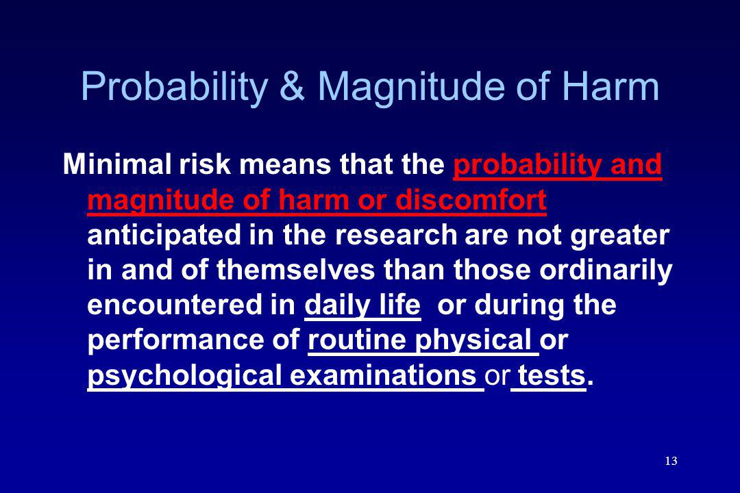13 Probability & Magnitude of Harm Minimal risk means that the probability and magnitude of harm or discomfort anticipated in the research are not greater in and of themselves than those ordinarily encountered in daily life or during the performance of routine physical or psychological examinations or tests.