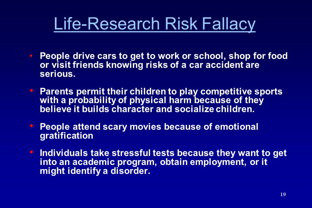 19 Life-Research Risk Fallacy People drive cars to get to work or school, shop for food or visit friends knowing risks of a car accident are serious.