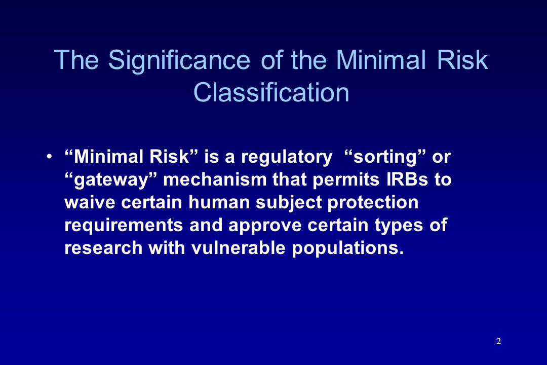 2 The Significance of the Minimal Risk Classification Minimal Risk is a regulatory sorting or gateway mechanism that permits IRBs to waive certain human subject protection requirements and approve certain types of research with vulnerable populations.